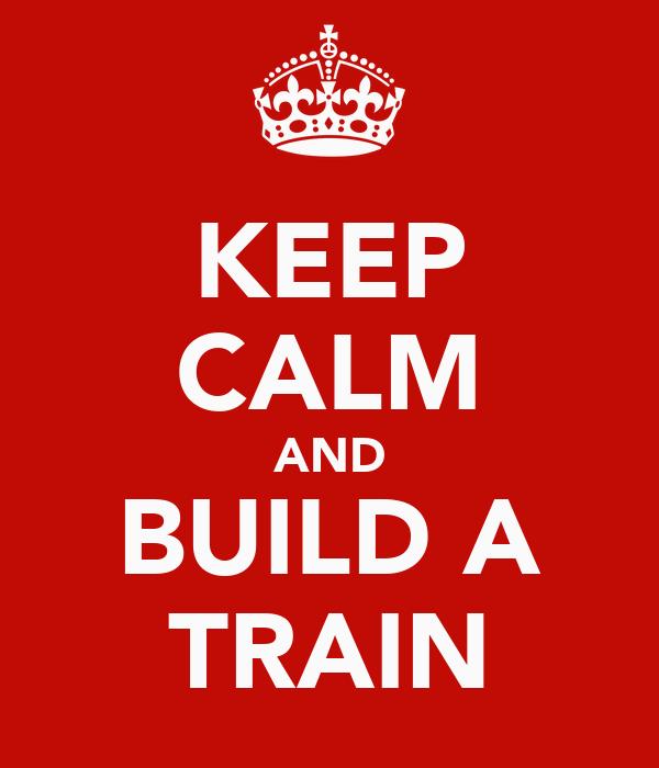 KEEP CALM AND BUILD A TRAIN