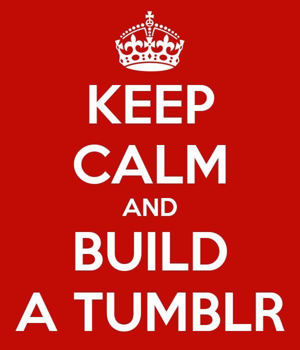 KEEP CALM AND BUILD A TUMBLR