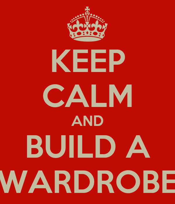 KEEP CALM AND BUILD A WARDROBE