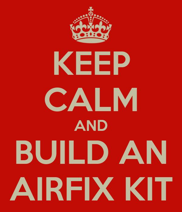 KEEP CALM AND BUILD AN AIRFIX KIT