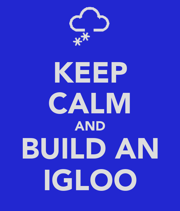 KEEP CALM AND BUILD AN IGLOO
