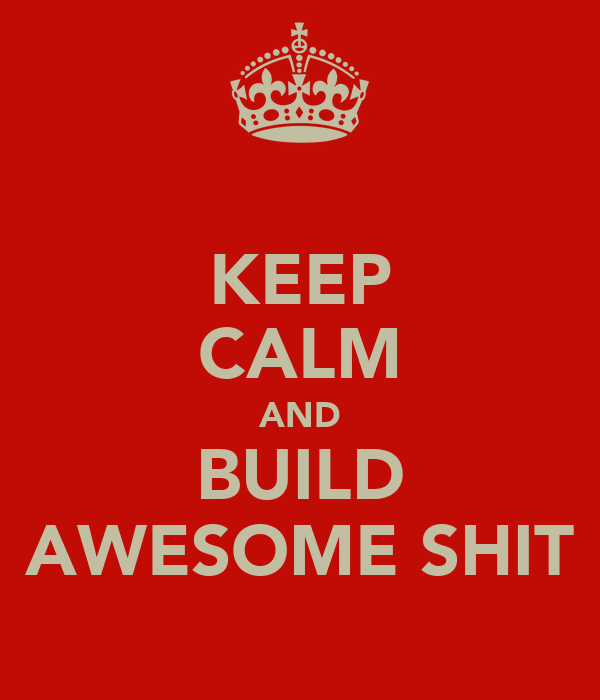 KEEP CALM AND BUILD AWESOME SHIT