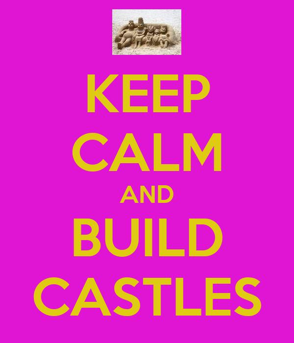 KEEP CALM AND BUILD CASTLES