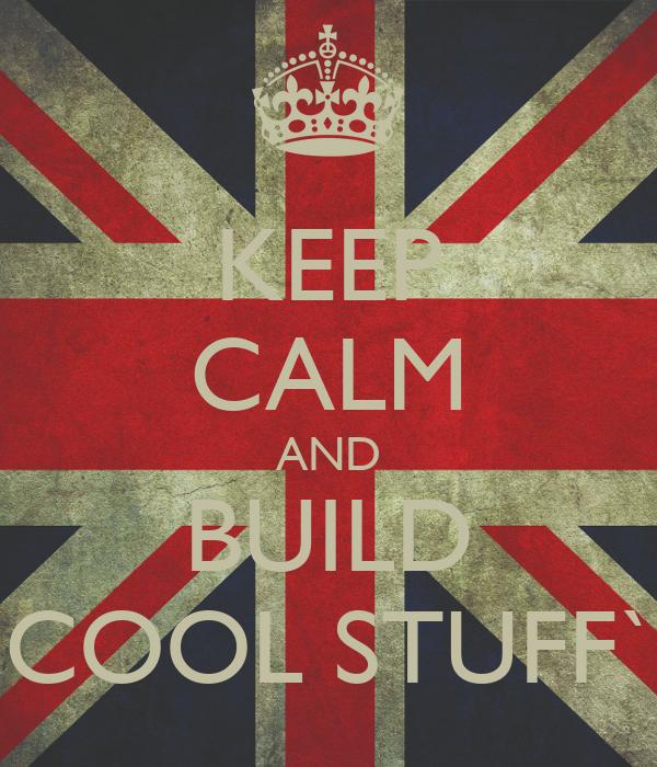 KEEP CALM AND BUILD COOL STUFF`