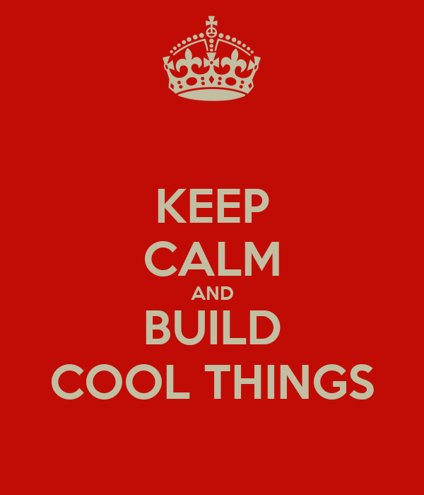 KEEP CALM AND BUILD COOL THINGS