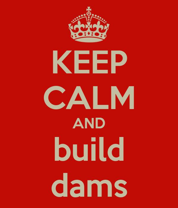 KEEP CALM AND build dams