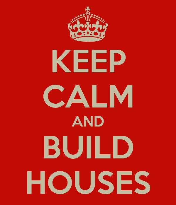 KEEP CALM AND BUILD HOUSES