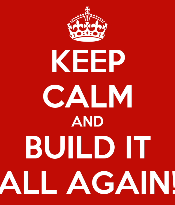 KEEP CALM AND BUILD IT ALL AGAIN!