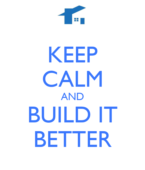 KEEP CALM AND BUILD IT BETTER