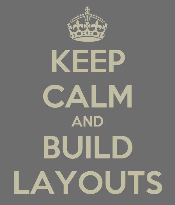 KEEP CALM AND BUILD LAYOUTS