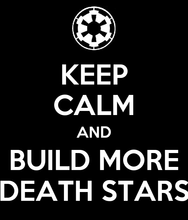 KEEP CALM AND BUILD MORE DEATH STARS