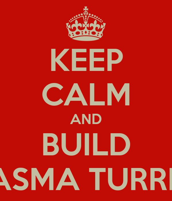 KEEP CALM AND BUILD PLASMA TURRETS