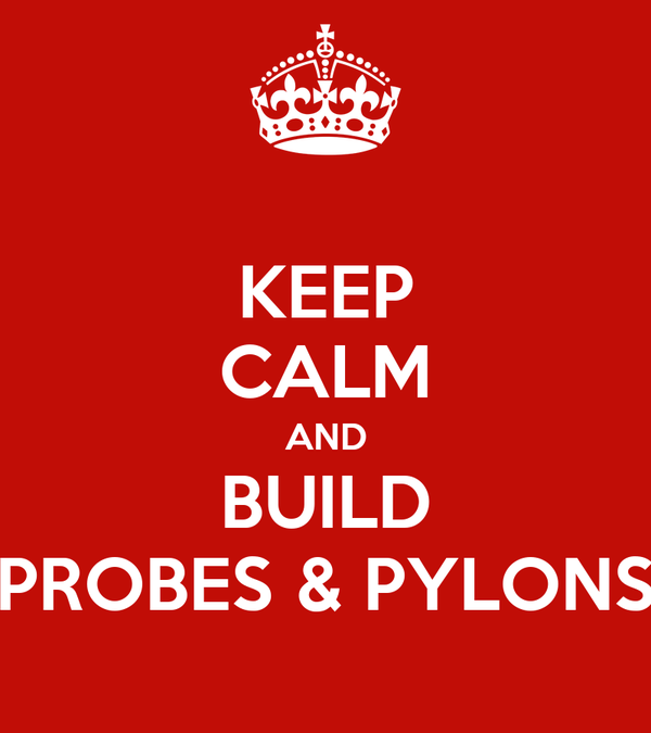 KEEP CALM AND BUILD PROBES & PYLONS
