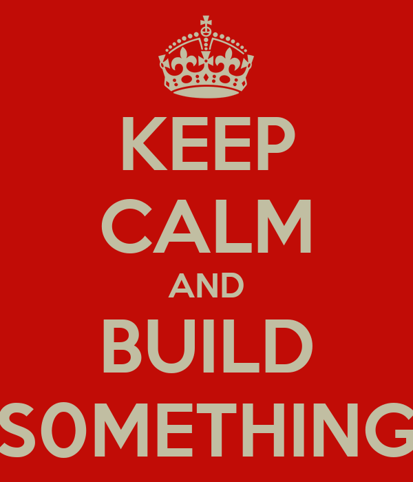 KEEP CALM AND BUILD S0METHING