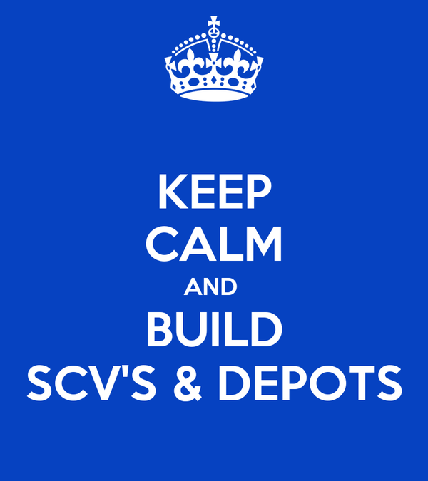 KEEP CALM AND  BUILD SCV'S & DEPOTS