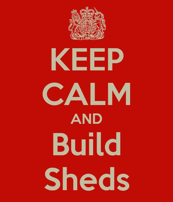 KEEP CALM AND Build Sheds