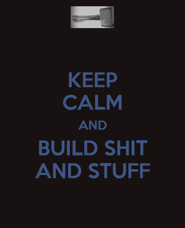 KEEP CALM AND BUILD SHIT AND STUFF