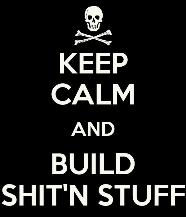 KEEP CALM AND BUILD SHIT'N STUFF