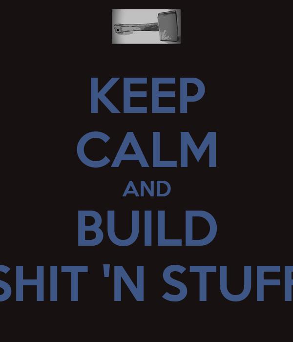 KEEP CALM AND BUILD SHIT 'N STUFF