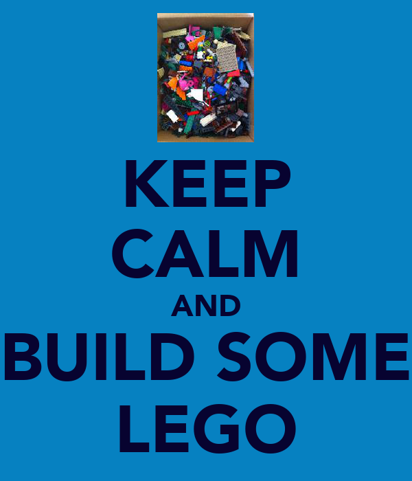 KEEP CALM AND BUILD SOME LEGO