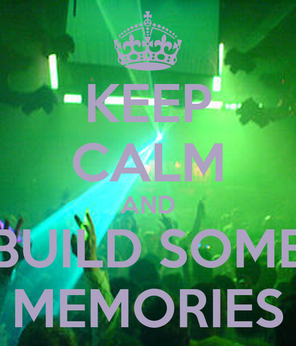 KEEP CALM AND BUILD SOME MEMORIES