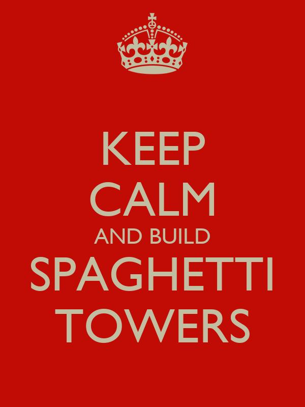 KEEP CALM AND BUILD SPAGHETTI TOWERS
