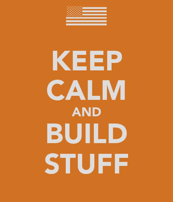 KEEP CALM AND BUILD STUFF