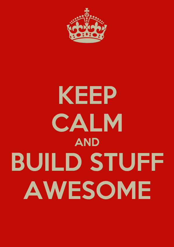 KEEP CALM AND BUILD STUFF AWESOME