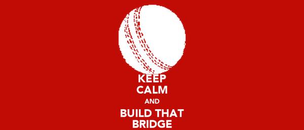 KEEP CALM AND BUILD THAT BRIDGE