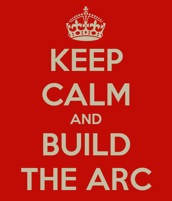 KEEP CALM AND BUILD THE ARC