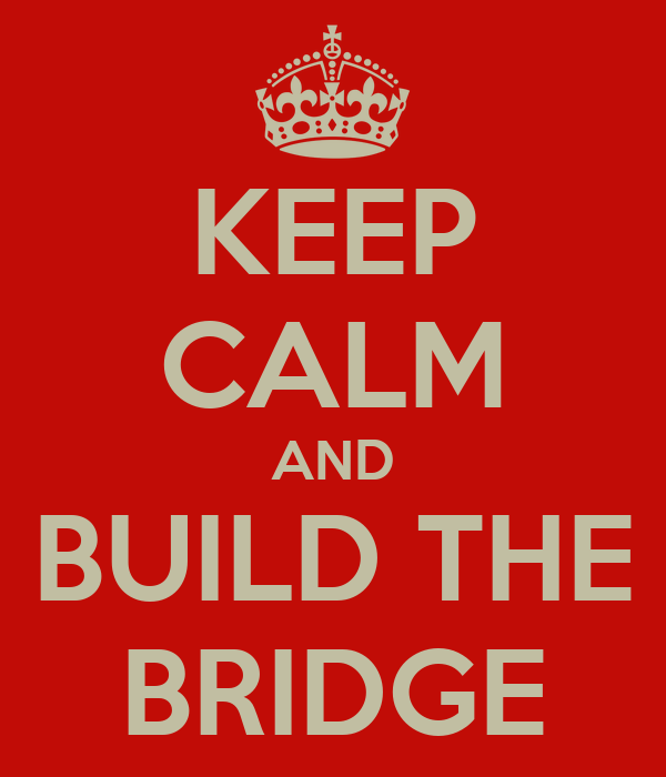 KEEP CALM AND BUILD THE BRIDGE