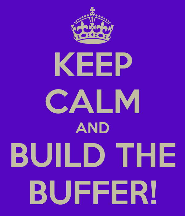 KEEP CALM AND BUILD THE BUFFER!