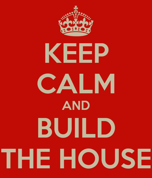 KEEP CALM AND BUILD THE HOUSE