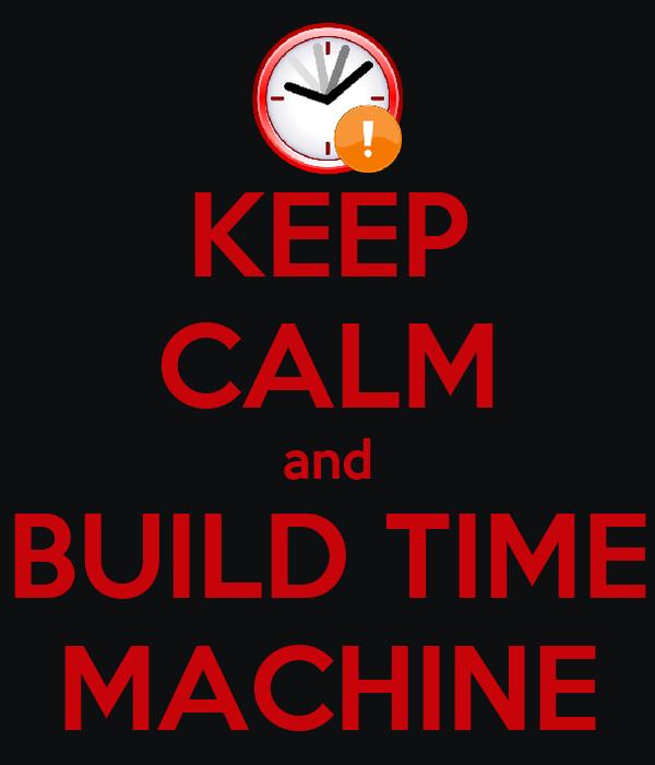 KEEP CALM and BUILD TIME MACHINE