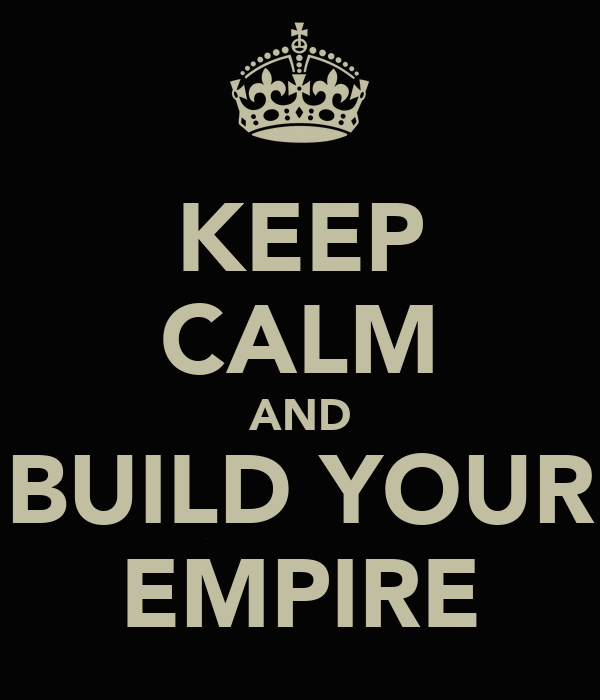 KEEP CALM AND BUILD YOUR EMPIRE