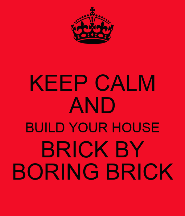 KEEP CALM AND BUILD YOUR HOUSE BRICK BY BORING BRICK
