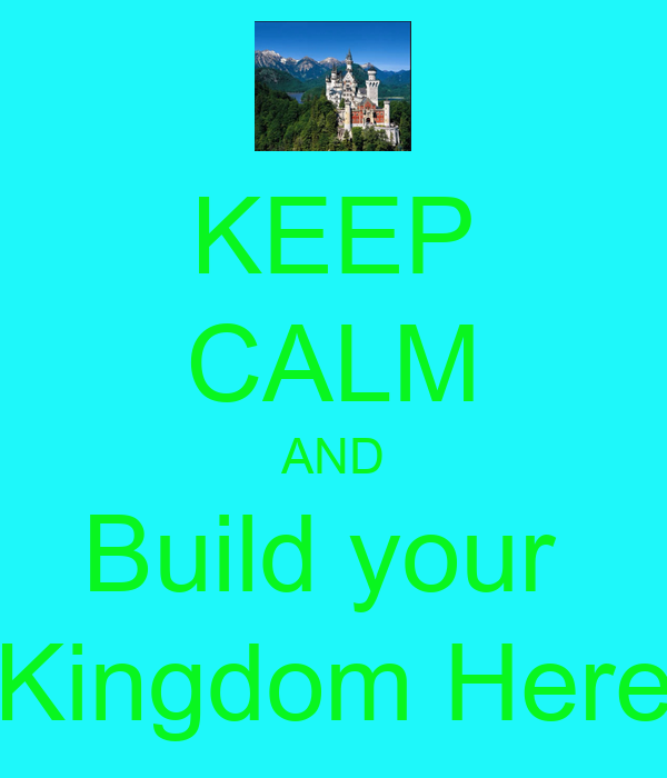 KEEP CALM AND Build your  Kingdom Here