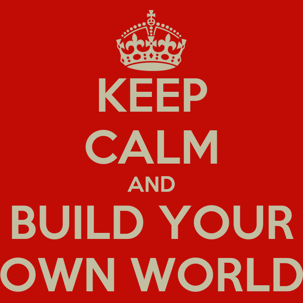 KEEP CALM AND BUILD YOUR OWN WORLD