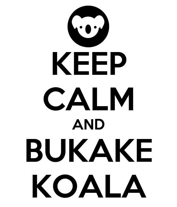 KEEP CALM AND BUKAKE KOALA