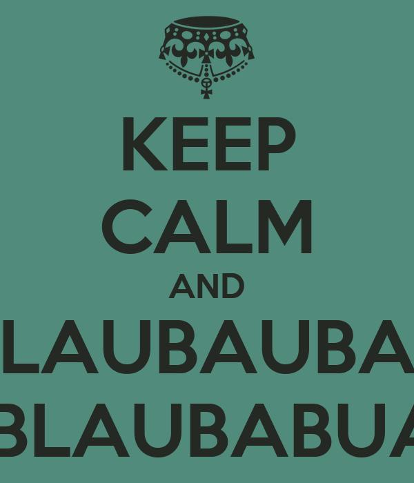 KEEP CALM AND BULAUBAUBAUB AUBLAUBABUALU