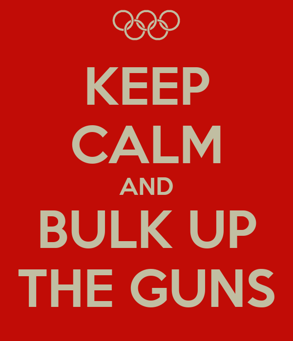 KEEP CALM AND BULK UP THE GUNS