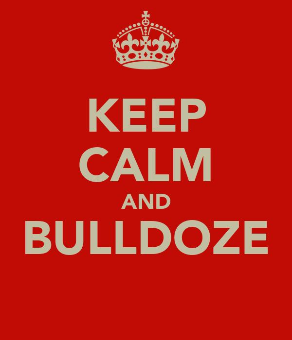 KEEP CALM AND BULLDOZE