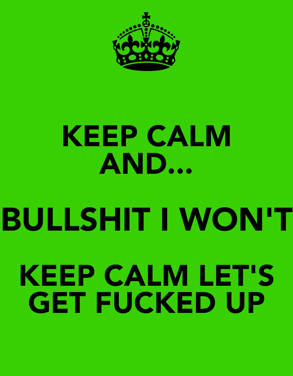 KEEP CALM AND... BULLSHIT I WON'T KEEP CALM LET'S GET FUCKED UP