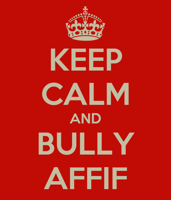 KEEP CALM AND BULLY AFFIF