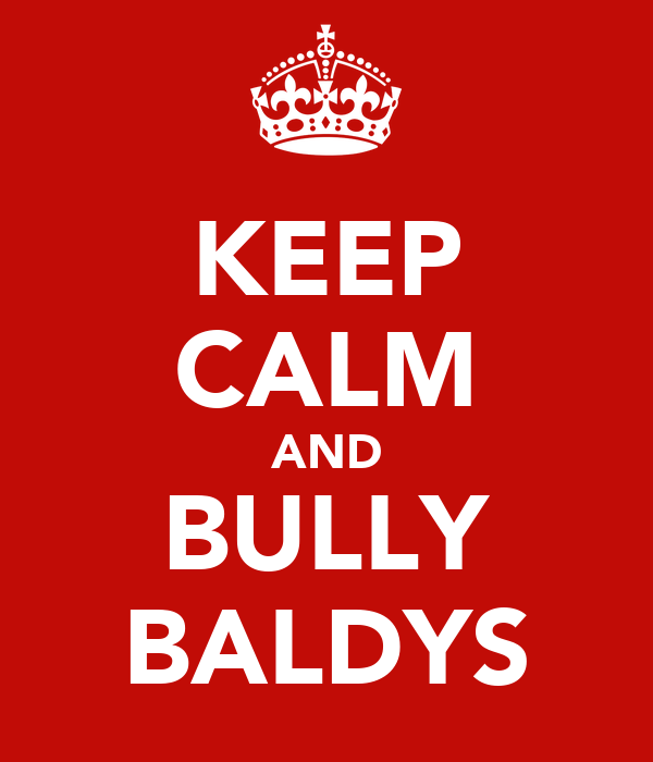 KEEP CALM AND BULLY BALDYS