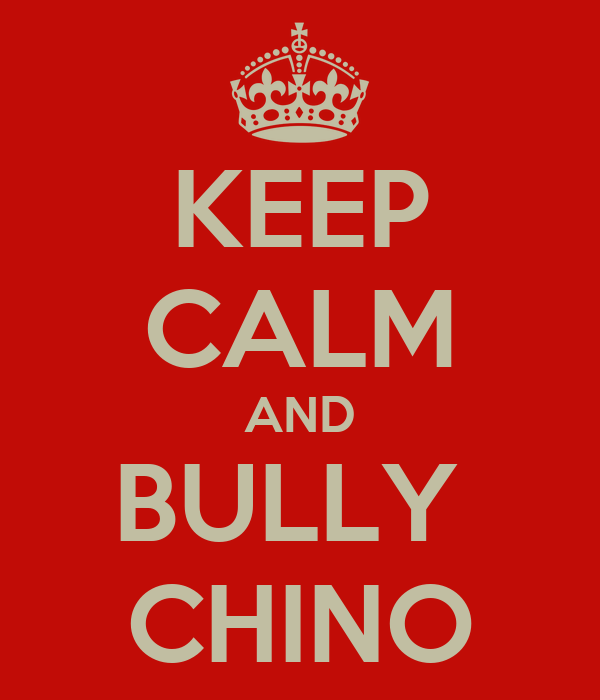 KEEP CALM AND BULLY  CHINO