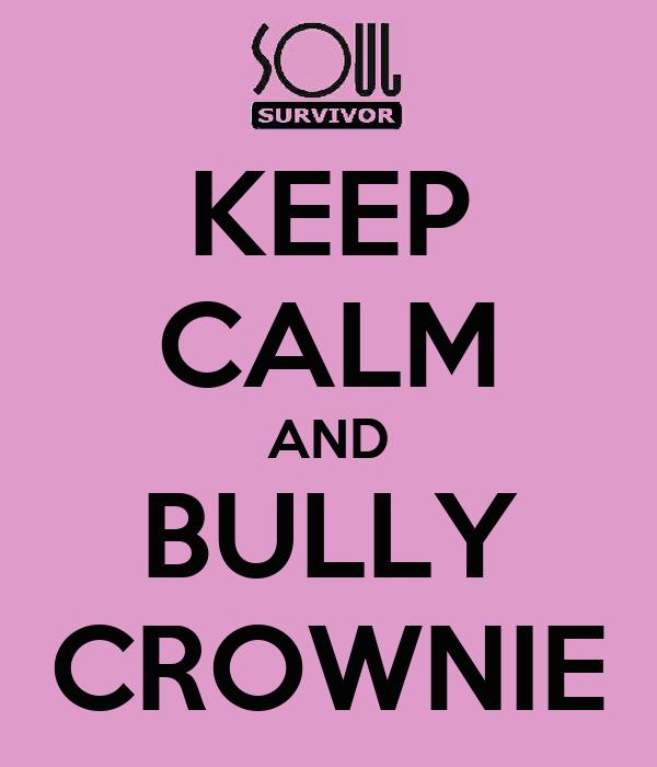 KEEP CALM AND BULLY CROWNIE