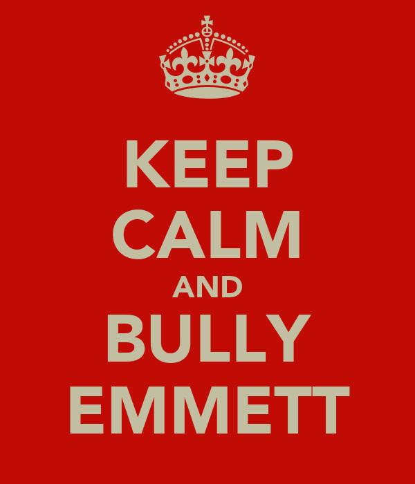 KEEP CALM AND BULLY EMMETT