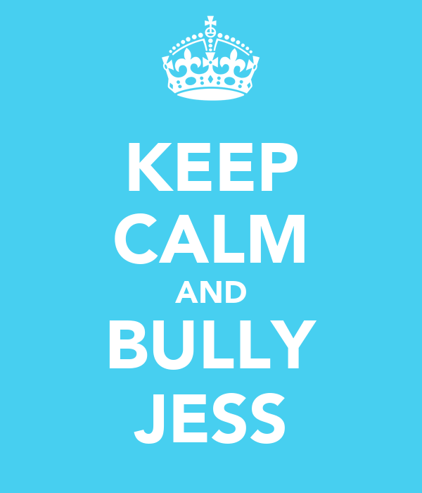 KEEP CALM AND BULLY JESS