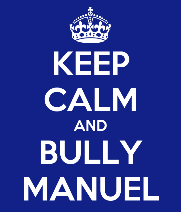 KEEP CALM AND BULLY MANUEL